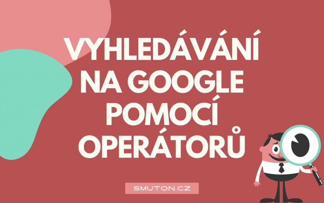 Pokročilé Google vyhledávání pomocí operátorů